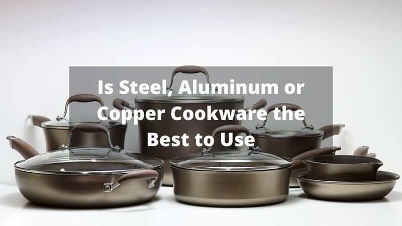 Is Steel, Aluminum or Copper Cookware the Best to Use